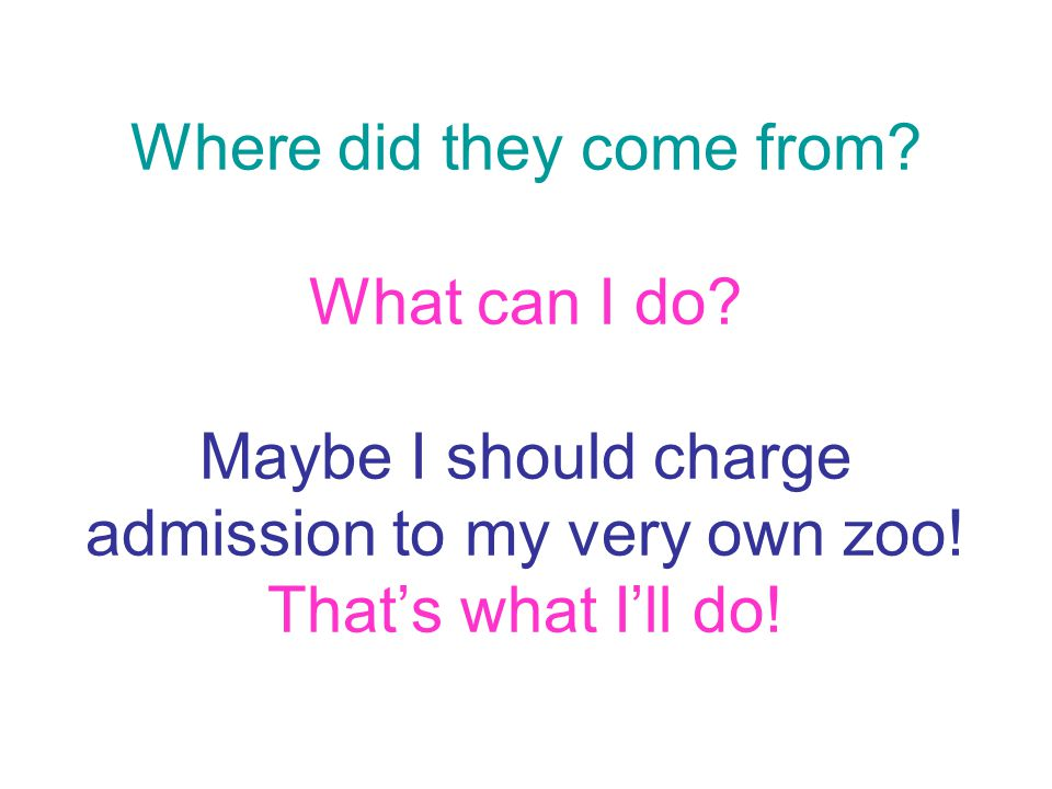 Where did they come from? What can I do? Maybe I should charge admission to my very own zoo! That's what I'll do!