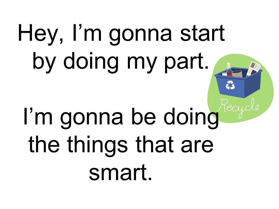 Hey, I'm gonna start by doing my part. I'm gonna be doing the things that are smart.