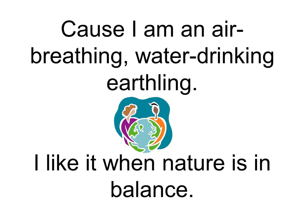 Cause I am an air- breathing, water-drinking earthling. I like it when nature is in balance.