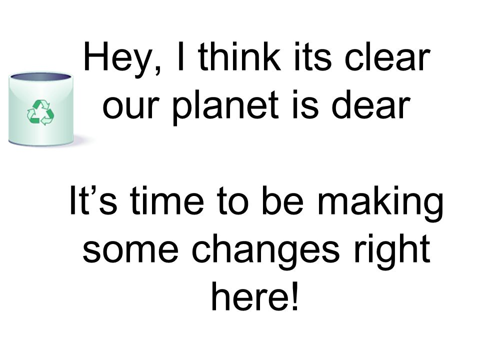 Hey, I think its clear our planet is dear It's time to be making some changes right here!