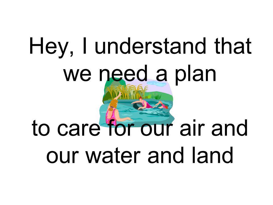 Hey, I understand that we need a plan to care for our air and our water and land