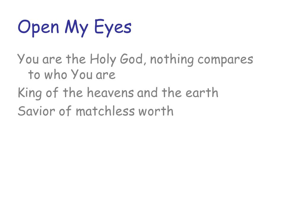 Open My Eyes You are the Holy God, nothing compares to who You are King of the heavens and the earth Savior of matchless worth