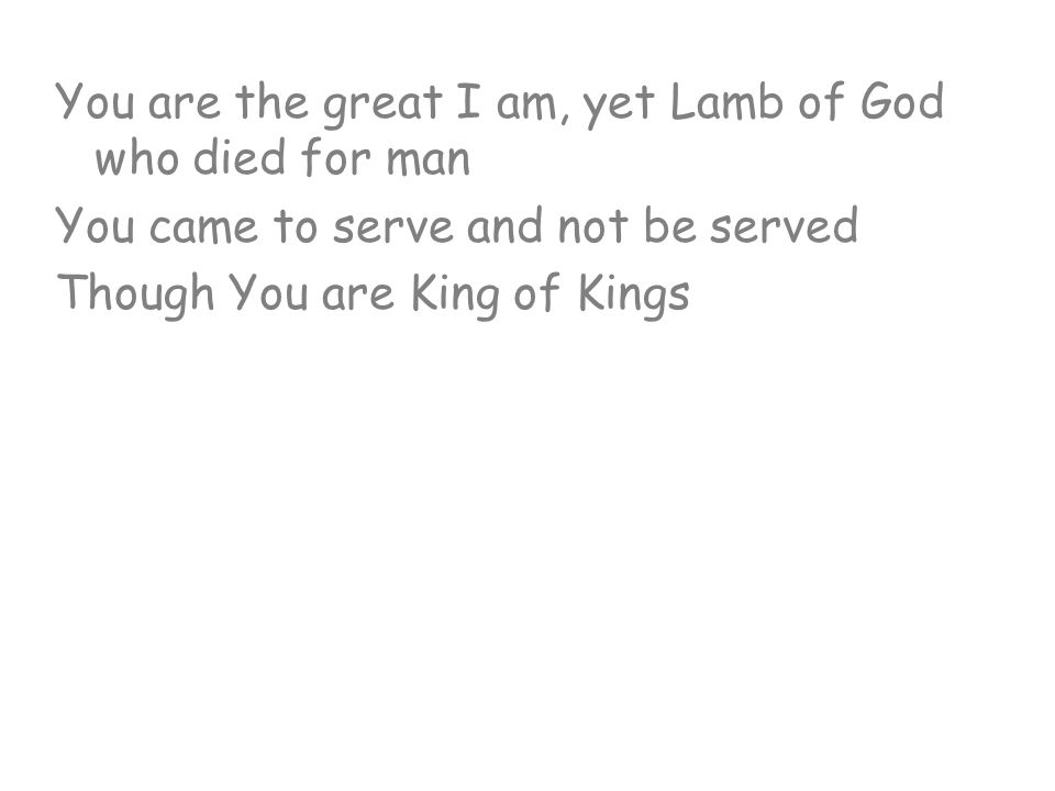 You are the great I am, yet Lamb of God who died for man You came to serve and not be served Though You are King of Kings