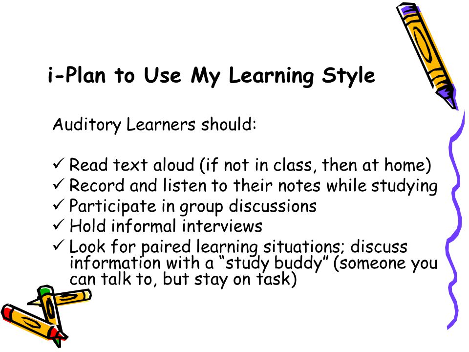 i-Plan to Use My Learning Style Auditory Learners should: Read text aloud (if not in class, then at home) Record and listen to their notes while studying Participate in group discussions Hold informal interviews Look for paired learning situations; discuss information with a study buddy (someone you can talk to, but stay on task)