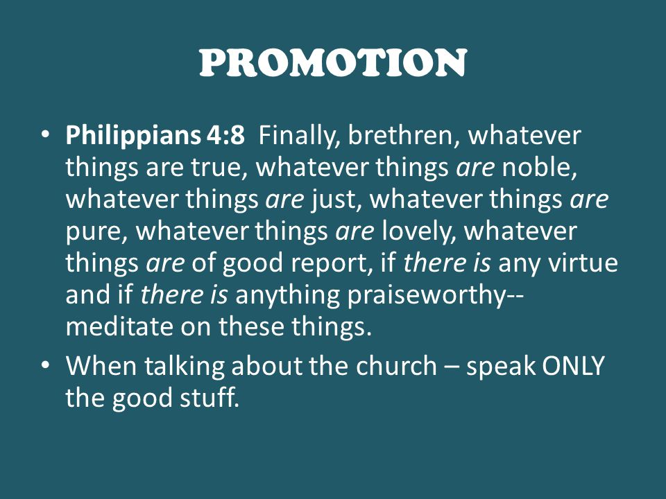 PROMOTION Philippians 4:8 Finally, brethren, whatever things are true, whatever things are noble, whatever things are just, whatever things are pure, whatever things are lovely, whatever things are of good report, if there is any virtue and if there is anything praiseworthy-- meditate on these things.