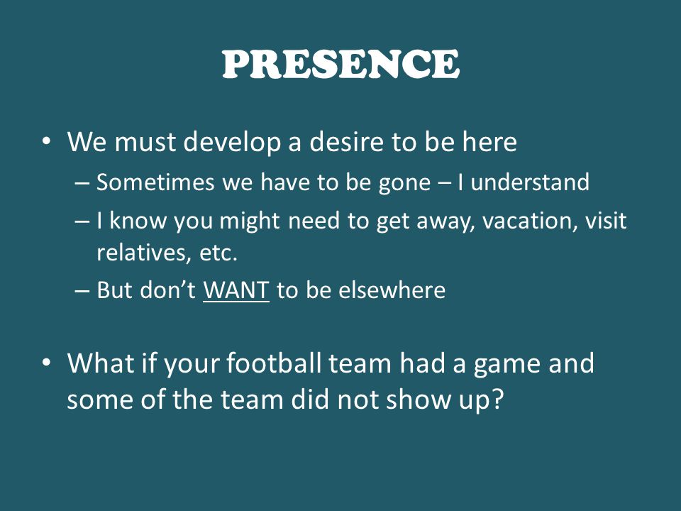 PRESENCE Being out of town hurts: – The numbers on the board – The Bible class – Level of excitement – The visitors who come our way Think about what you miss: – Class study, Singing, Prayers, Communion – Announcements, Fellowship, Support