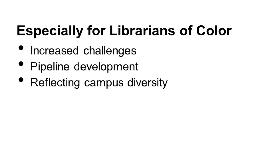 Especially for Librarians of Color Increased challenges Pipeline development Reflecting campus diversity