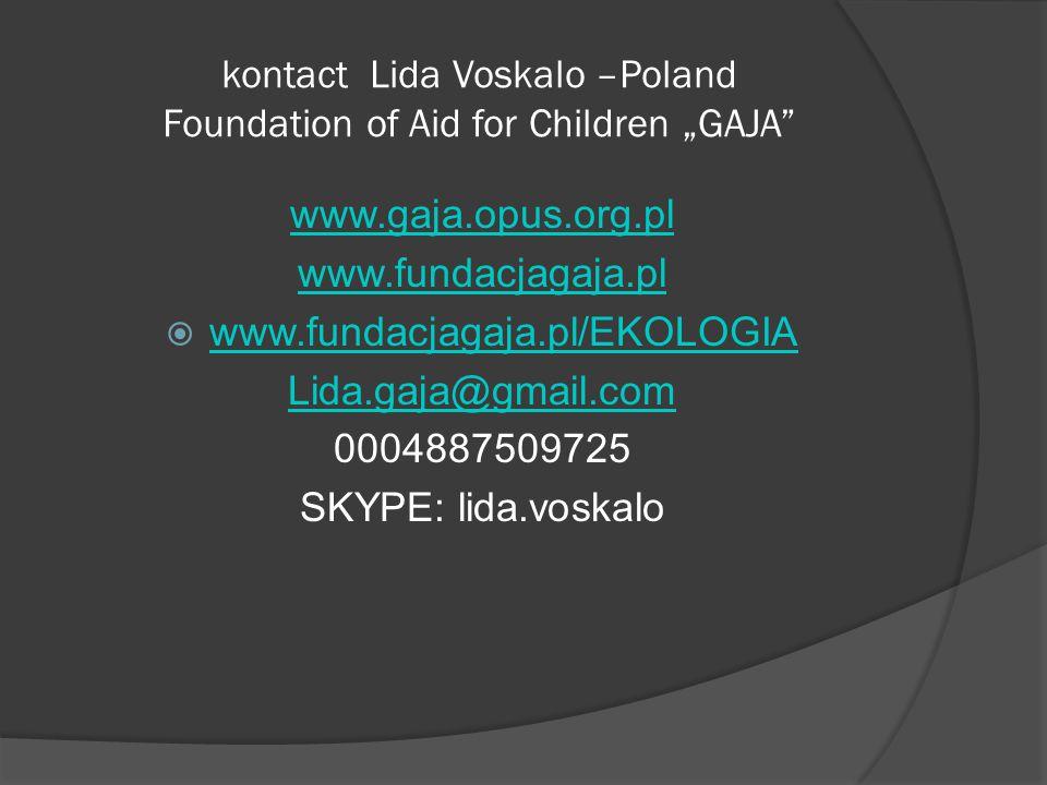 """kontact Lida Voskalo –Poland Foundation of Aid for Children """"GAJA www.gaja.opus.org.pl www.fundacjagaja.pl  www.fundacjagaja.pl/EKOLOGIA www.fundacjagaja.pl/EKOLOGIA Lida.gaja@gmail.com 0004887509725 SKYPE: lida.voskalo"""