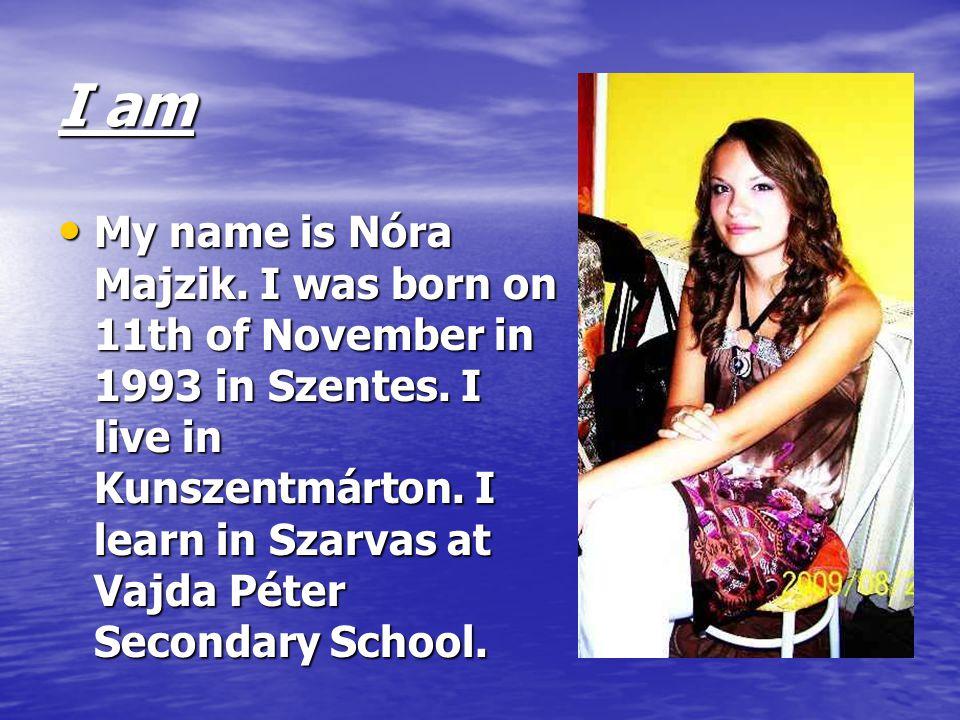 I am My name is Nóra Majzik. I was born on 11th of November in 1993 in Szentes. I live in Kunszentmárton. I learn in Szarvas at Vajda Péter Secondary