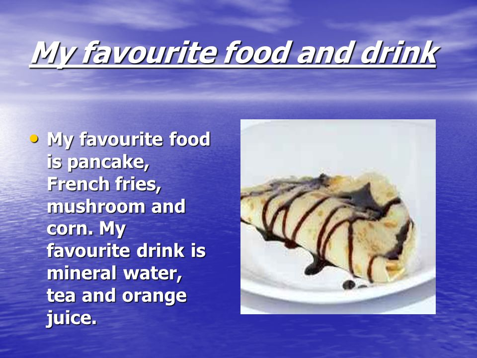 My favourite food and drink My favourite food is pancake, French fries, mushroom and corn.