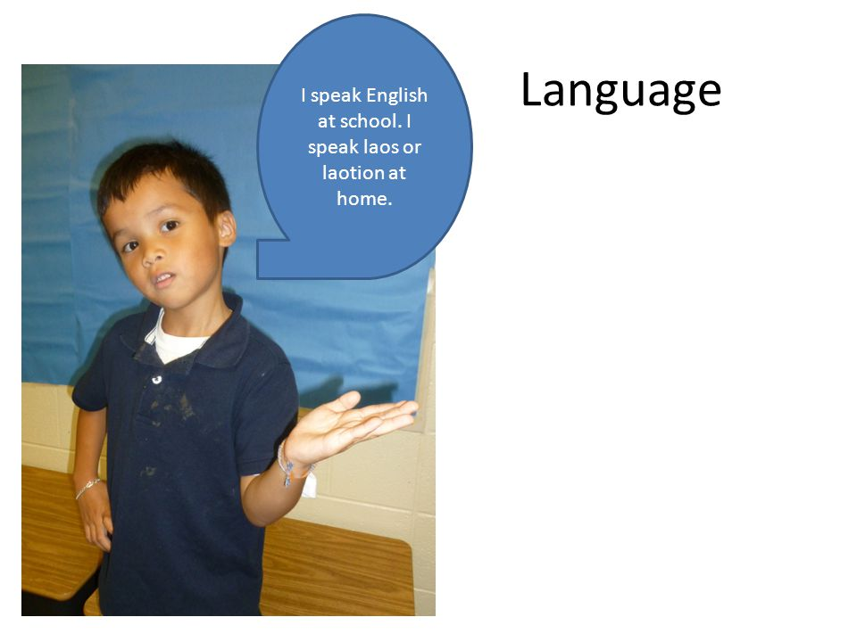 Language I speak English at school. I speak laos or laotion at home.