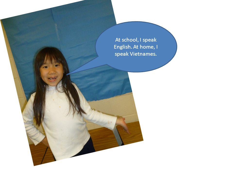 At school, I speak English. At home, I speak Vietnames.
