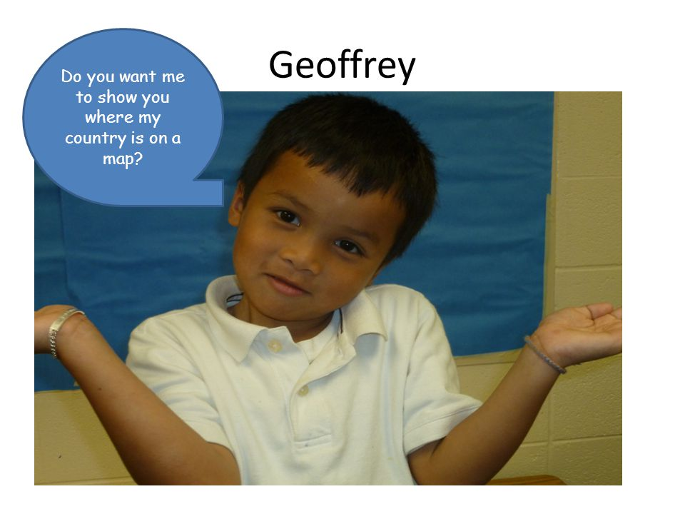 Geoffrey Do you want me to show you where my country is on a map?