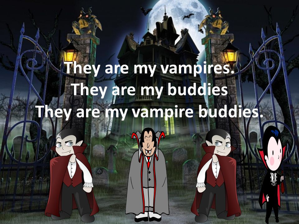 They are my vampires.They are my buddies They are my vampire buddies.