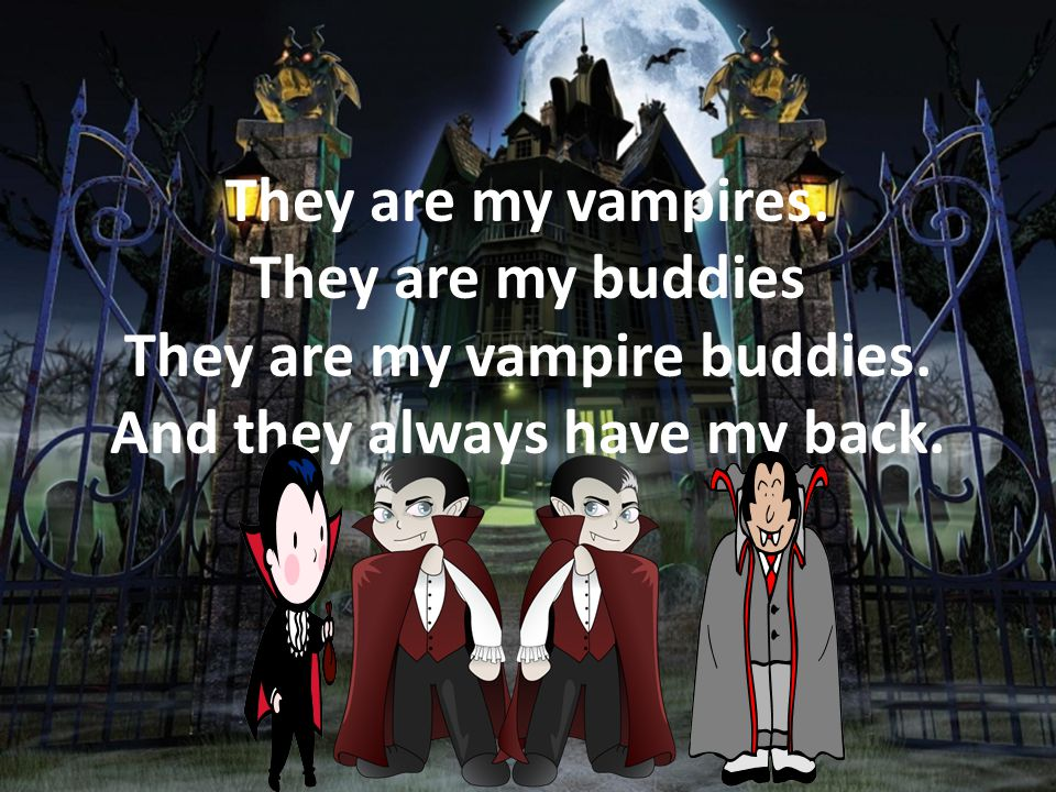 They are my vampires. They are my buddies They are my vampire buddies. And they always have my back.
