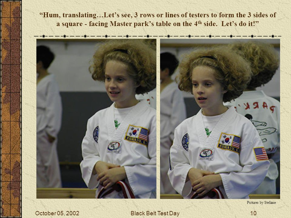 October 05, 2002Black Belt Test Day9 Essay (last page) When I get a stripe I get to eat some of my favorite foods.
