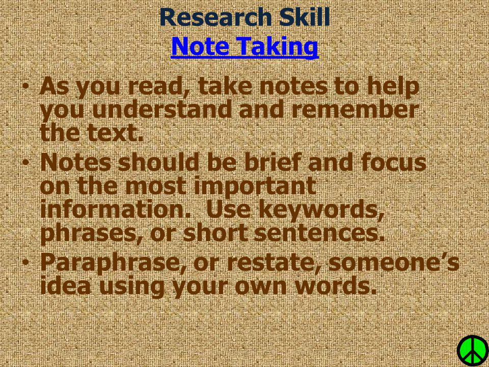 Research Skill Note Taking Note Taking As you read, take notes to help you understand and remember the text. Notes should be brief and focus on the mo