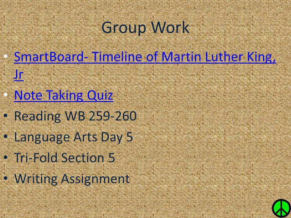 Group Work SmartBoard- Timeline of Martin Luther King, Jr SmartBoard- Timeline of Martin Luther King, Jr Note Taking Quiz Reading WB 259-260 Language