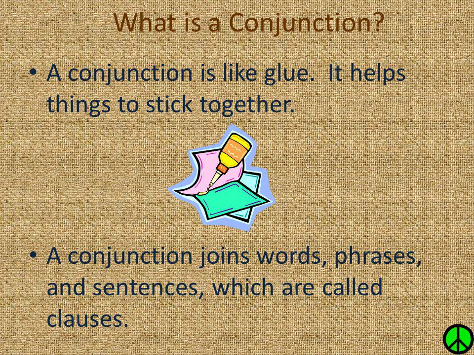 What is a Conjunction? A conjunction is like glue. It helps things to stick together. A conjunction joins words, phrases, and sentences, which are cal