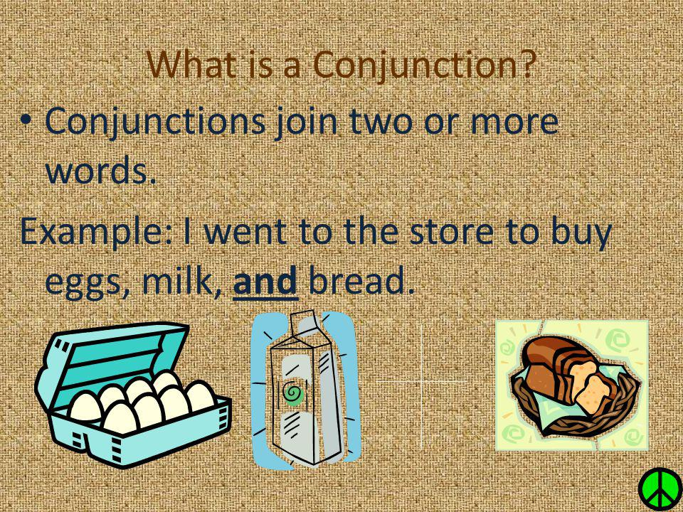 What is a Conjunction? Conjunctions join two or more words. Example: I went to the store to buy eggs, milk, and bread.