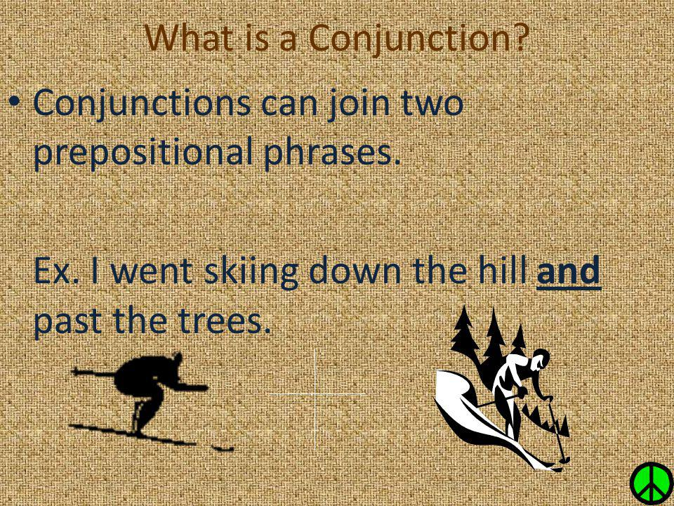 Conjunctions can join two prepositional phrases. Ex. I went skiing down the hill and past the trees.