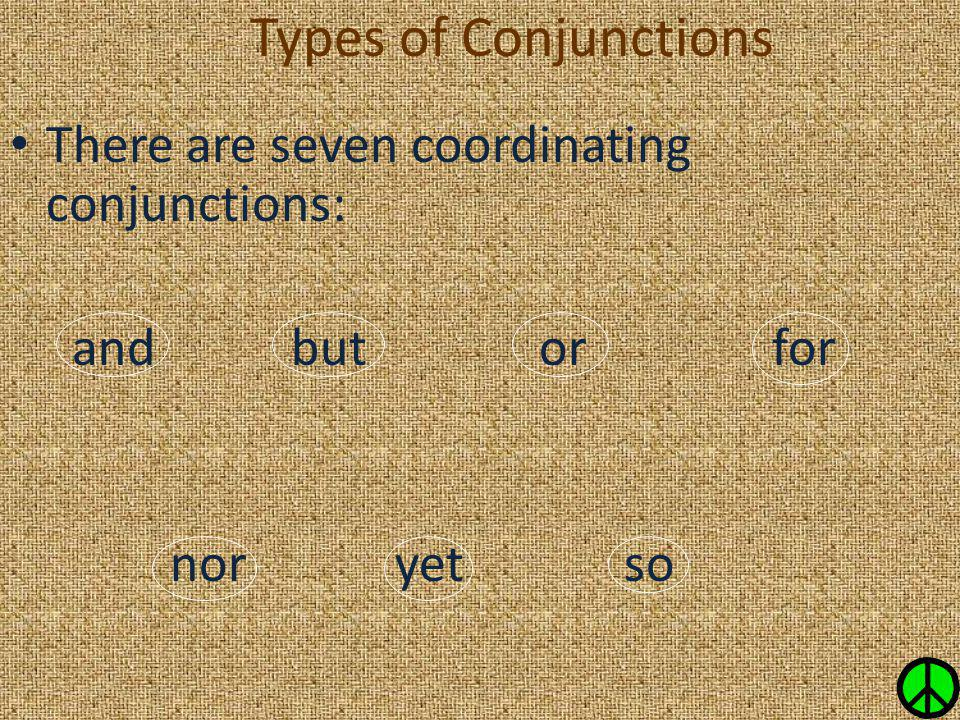 Types of Conjunctions There are seven coordinating conjunctions: and but or for nor yet so