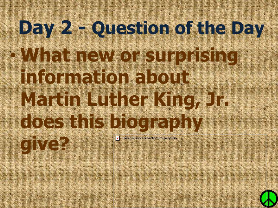 Day 2 - Question of the Day What new or surprising information about Martin Luther King, Jr. does this biography give?