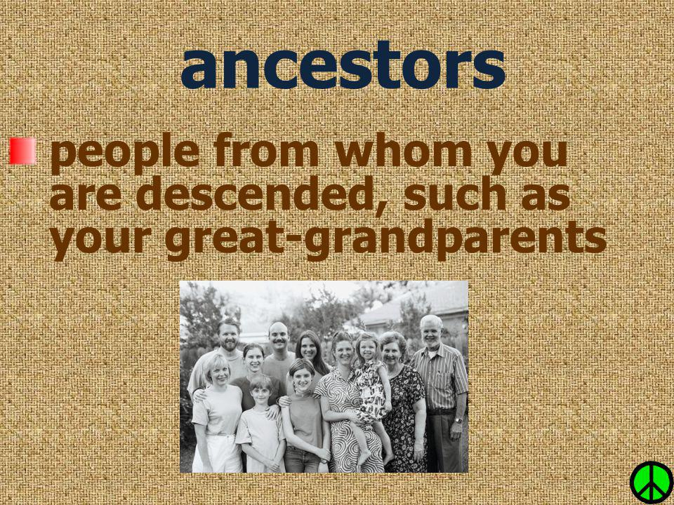 ancestors people from whom you are descended, such as your great-grandparents