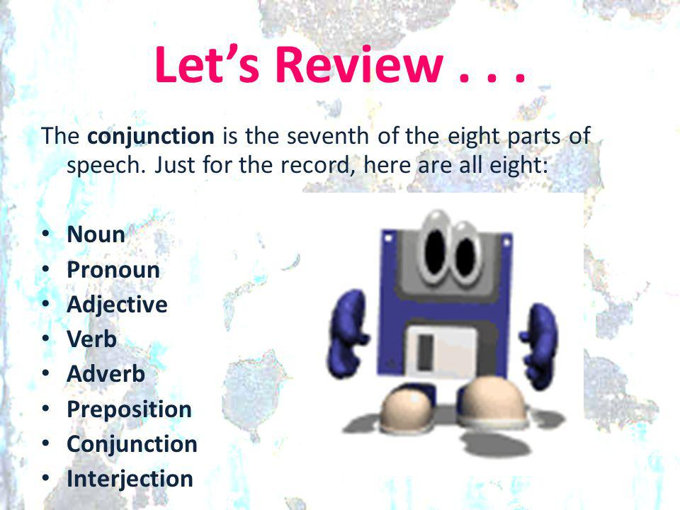 Let's Review... The conjunction is the seventh of the eight parts of speech. Just for the record, here are all eight: Noun Pronoun Adjective Verb Adve