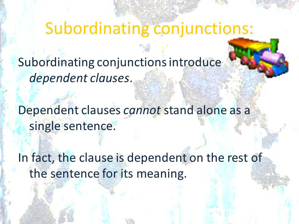 Subordinating conjunctions: Subordinating conjunctions introduce dependent clauses. Dependent clauses cannot stand alone as a single sentence. In fact
