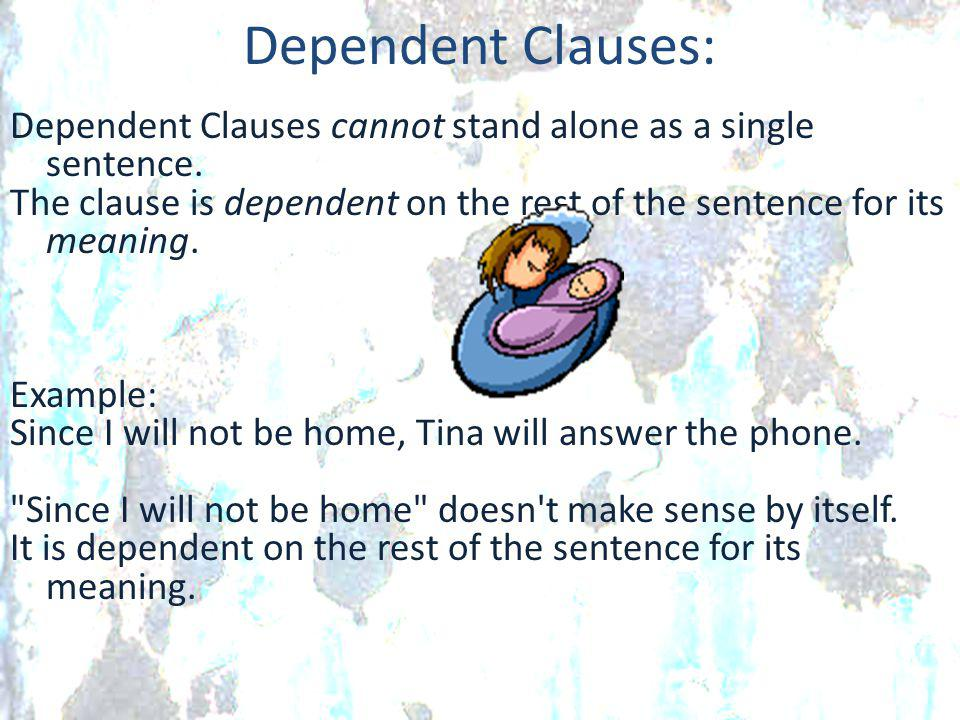 Dependent Clauses: Dependent Clauses cannot stand alone as a single sentence. The clause is dependent on the rest of the sentence for its meaning. Exa