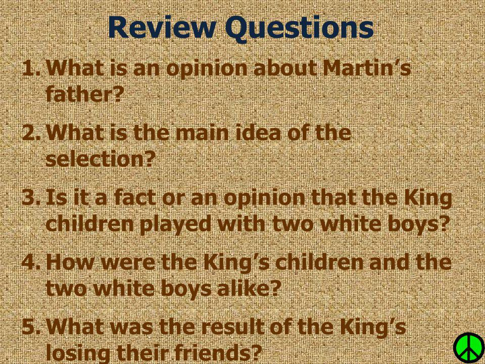 Review Questions 1.What is an opinion about Martin's father? 2.What is the main idea of the selection? 3.Is it a fact or an opinion that the King chil