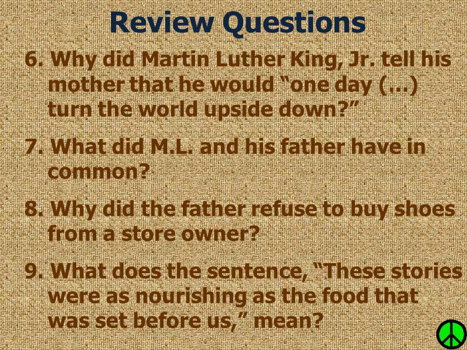 """Review Questions 6. Why did Martin Luther King, Jr. tell his mother that he would """"one day (…) turn the world upside down?"""" 7. What did M.L. and his f"""