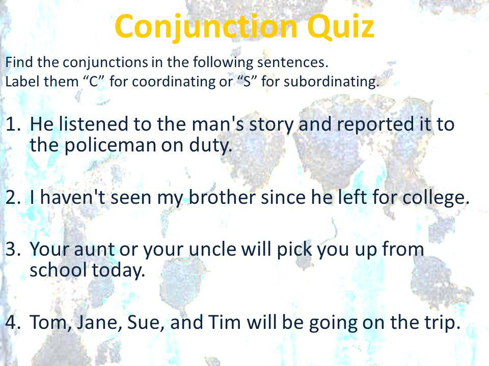 """Conjunction Quiz Find the conjunctions in the following sentences. Label them """"C"""" for coordinating or """"S"""" for subordinating. 1.He listened to the man'"""
