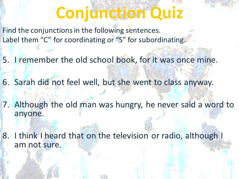 """Conjunction Quiz Find the conjunctions in the following sentences. Label them """"C"""" for coordinating or """"S"""" for subordinating. 5.I remember the old scho"""