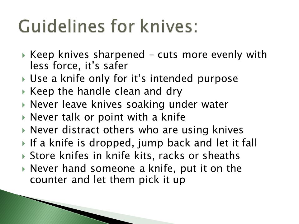  Keep knives sharpened – cuts more evenly with less force, it's safer  Use a knife only for it's intended purpose  Keep the handle clean and dry 