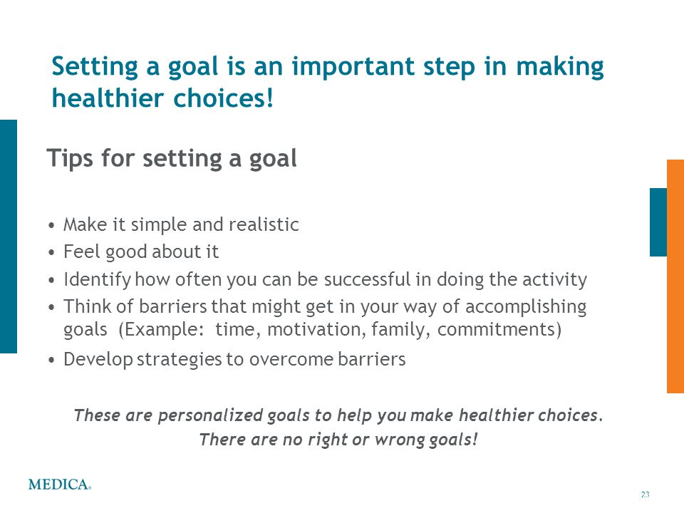 23 © 2010 Medica23 Setting a goal is an important step in making healthier choices! Tips for setting a goal Make it simple and realistic Feel good abo