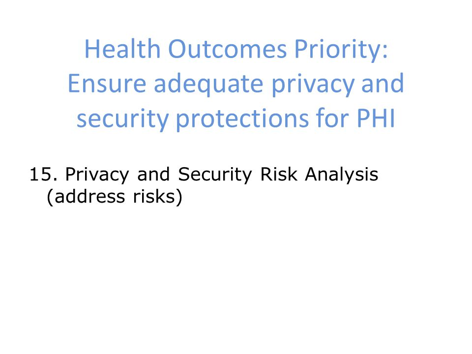 Health Outcomes Priority: Ensure adequate privacy and security protections for PHI 15.