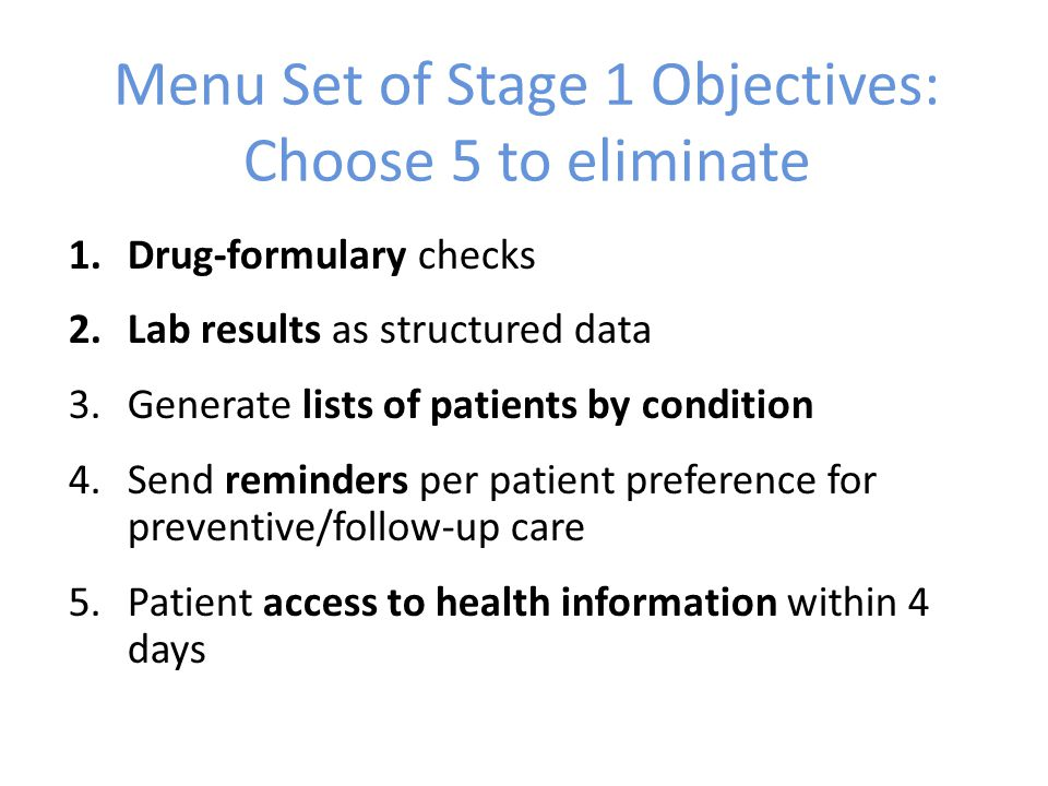Menu Set of Stage 1 Objectives: Choose 5 to eliminate 1.Drug-formulary checks 2.Lab results as structured data 3.Generate lists of patients by condition 4.Send reminders per patient preference for preventive/follow-up care 5.Patient access to health information within 4 days