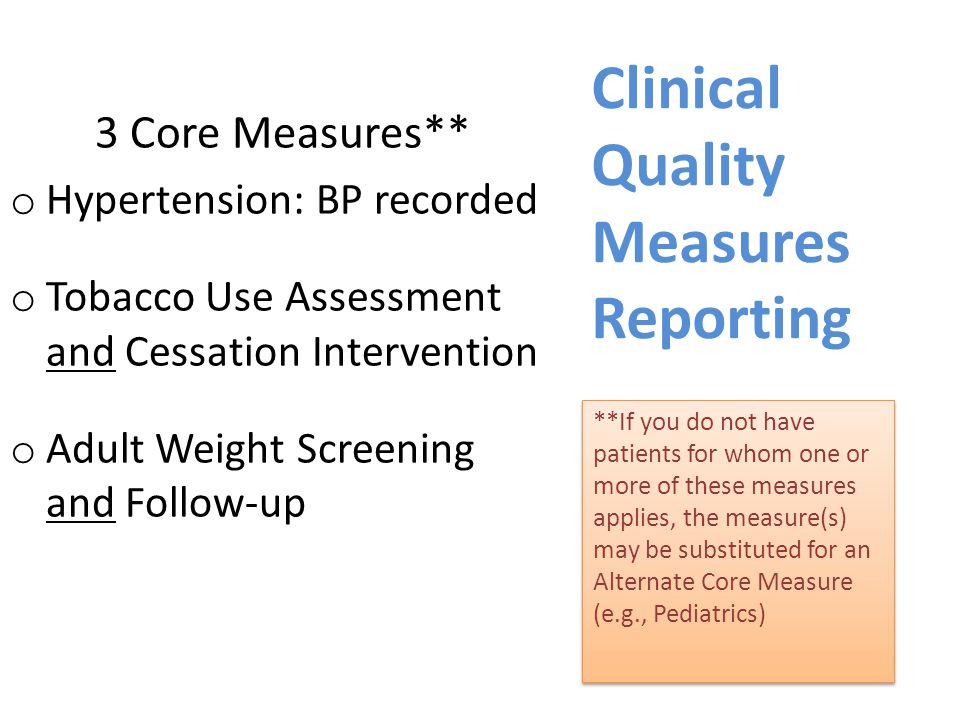 Clinical Quality Measures Reporting **If you do not have patients for whom one or more of these measures applies, the measure(s) may be substituted for an Alternate Core Measure (e.g., Pediatrics) 3 Core Measures** o Hypertension: BP recorded o Tobacco Use Assessment and Cessation Intervention o Adult Weight Screening and Follow-up