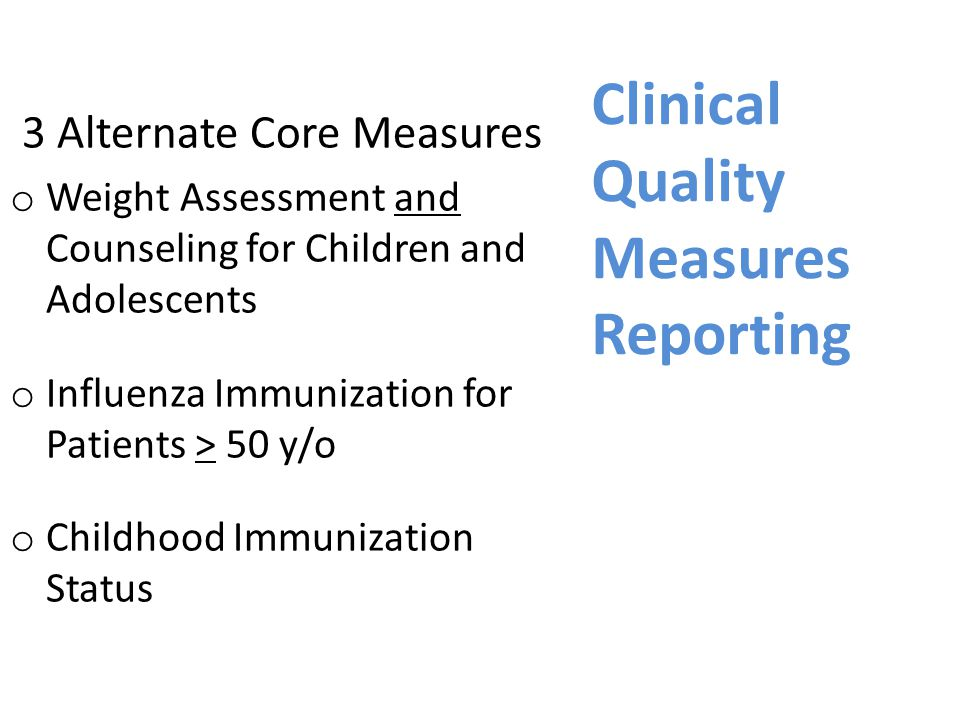 Clinical Quality Measures Reporting 3 Alternate Core Measures o Weight Assessment and Counseling for Children and Adolescents o Influenza Immunization for Patients > 50 y/o o Childhood Immunization Status