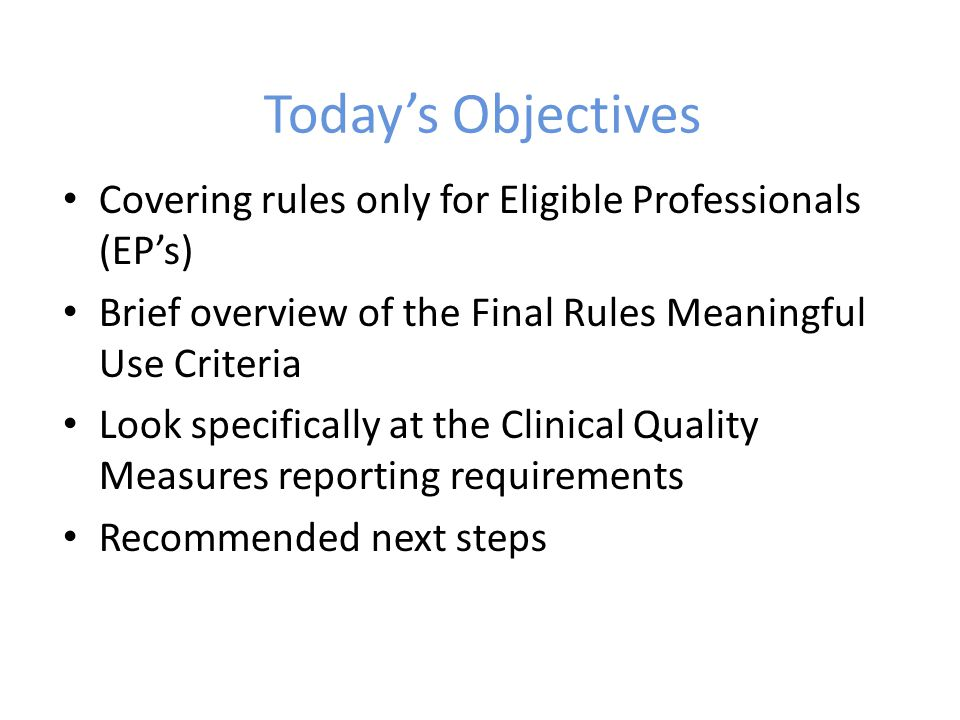 Today's Objectives Covering rules only for Eligible Professionals (EP's) Brief overview of the Final Rules Meaningful Use Criteria Look specifically at the Clinical Quality Measures reporting requirements Recommended next steps