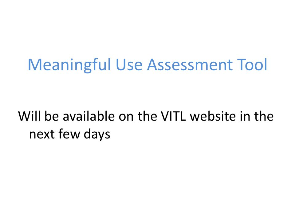 Meaningful Use Assessment Tool Will be available on the VITL website in the next few days