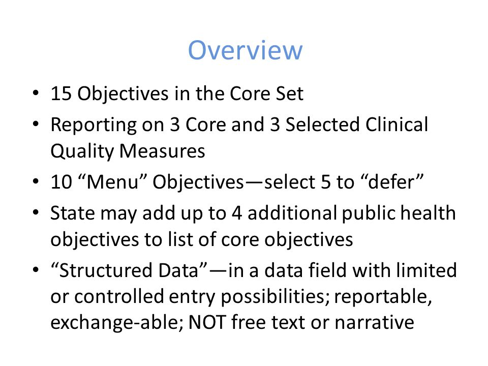 Overview 15 Objectives in the Core Set Reporting on 3 Core and 3 Selected Clinical Quality Measures 10 Menu Objectives—select 5 to defer State may add up to 4 additional public health objectives to list of core objectives Structured Data —in a data field with limited or controlled entry possibilities; reportable, exchange-able; NOT free text or narrative