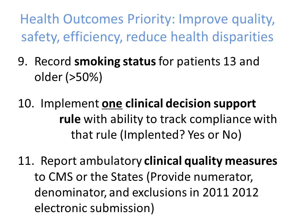 Health Outcomes Priority: Improve quality, safety, efficiency, reduce health disparities 9.Record smoking status for patients 13 and older (>50%) 10.