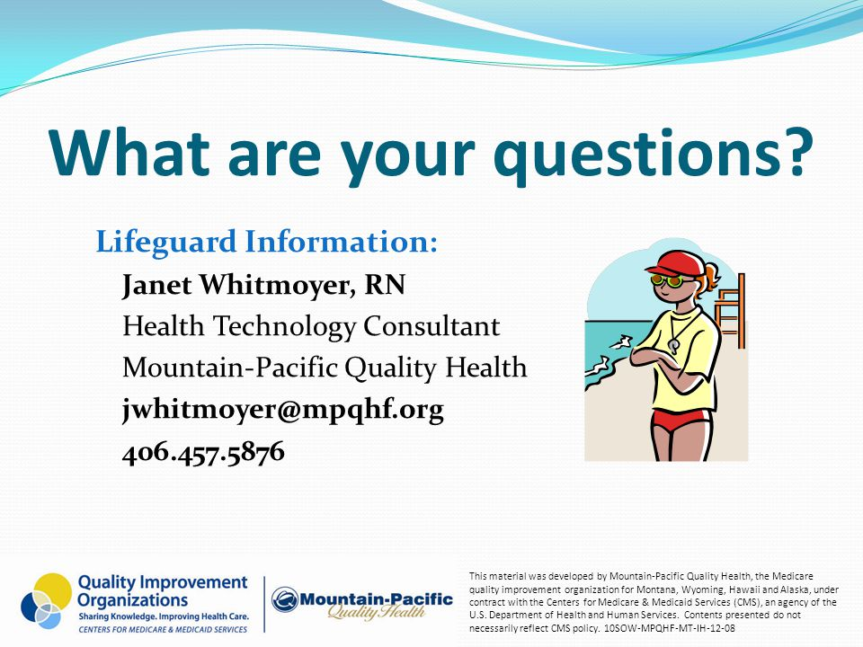What are your questions? Lifeguard Information: Janet Whitmoyer, RN Health Technology Consultant Mountain-Pacific Quality Health jwhitmoyer@mpqhf.org
