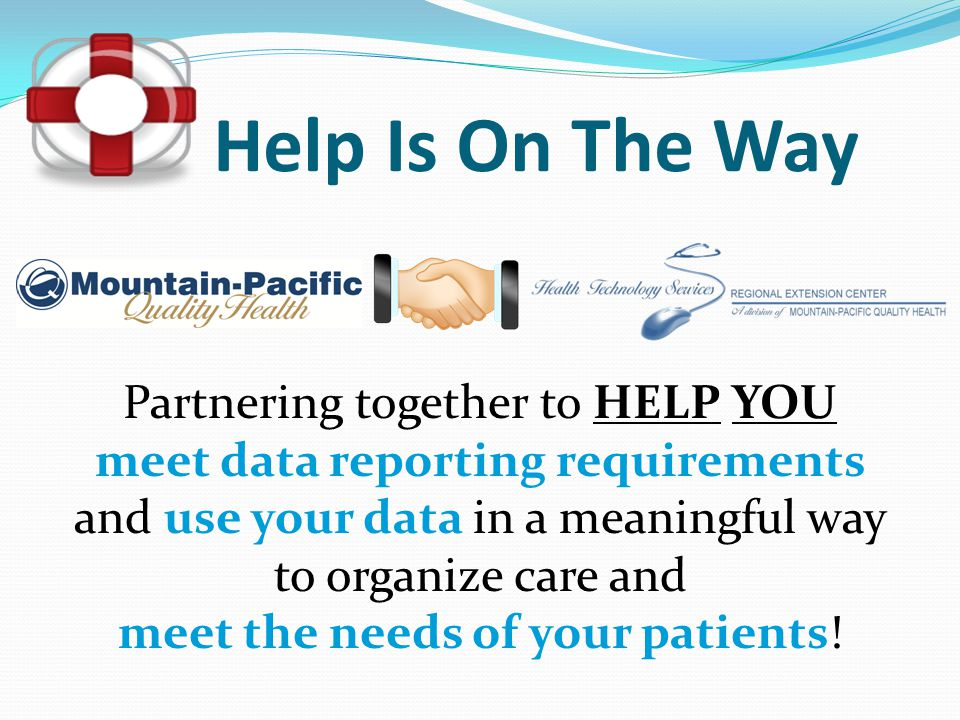 Help Is On The Way Partnering together to HELP YOU meet data reporting requirements and use your data in a meaningful way to organize care and meet th