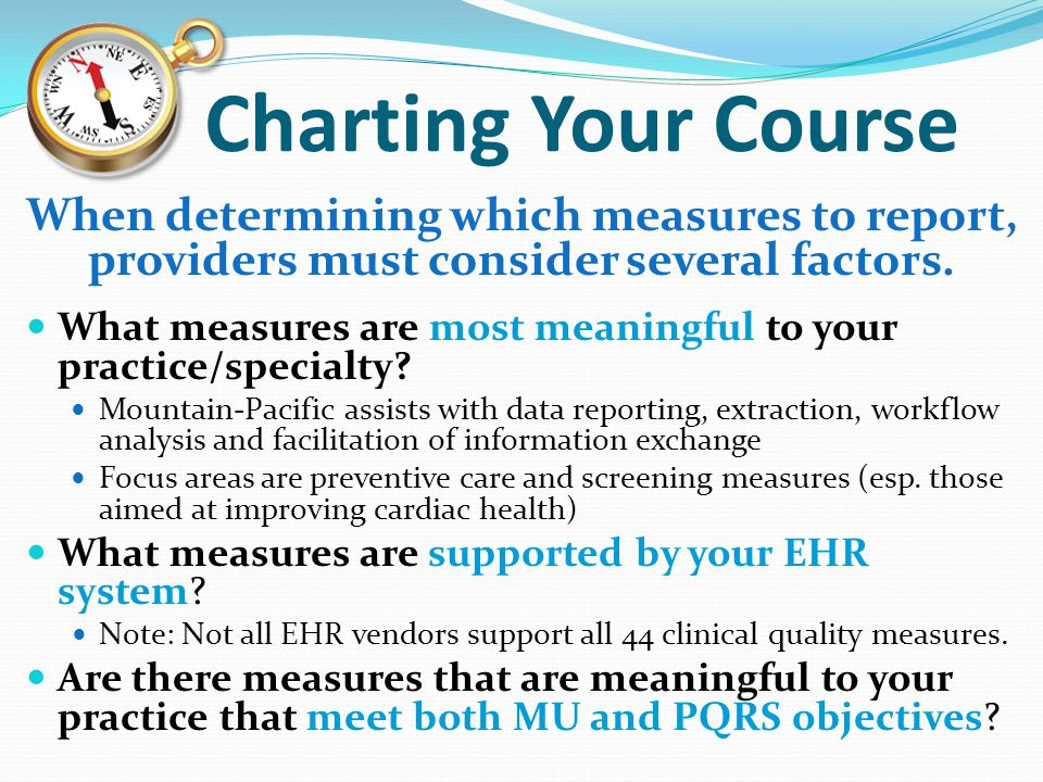 Charting Your Course When determining which measures to report, providers must consider several factors. What measures are most meaningful to your pra