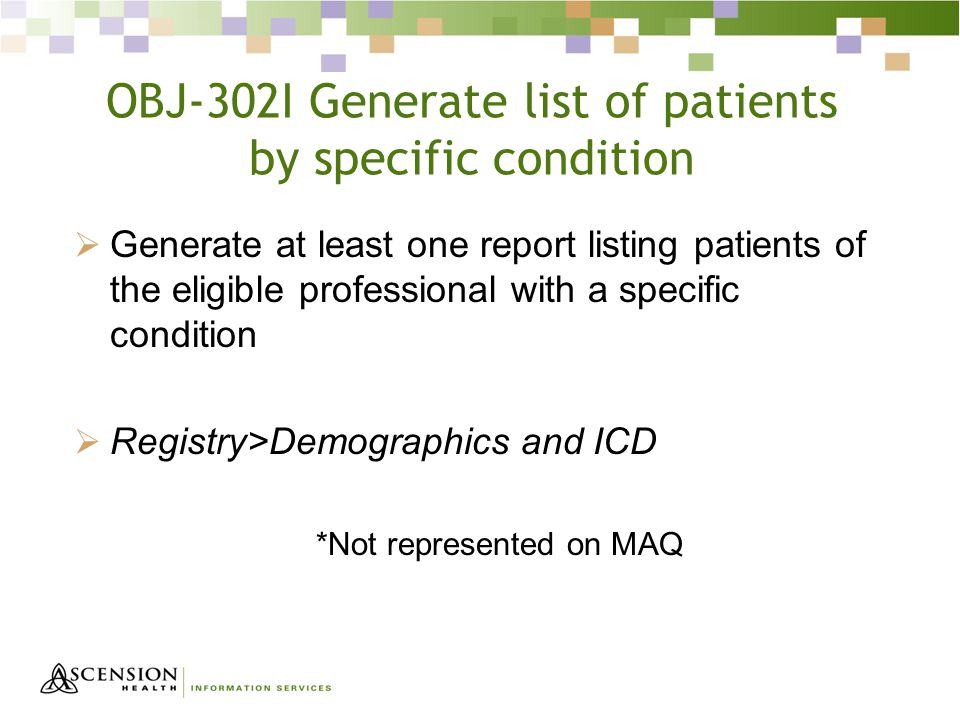 OBJ-302I Generate list of patients by specific condition  Generate at least one report listing patients of the eligible professional with a specific condition  Registry>Demographics and ICD *Not represented on MAQ