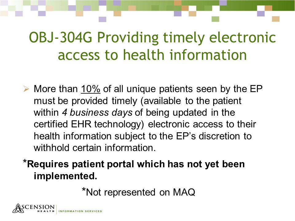 OBJ-304G Providing timely electronic access to health information  More than 10% of all unique patients seen by the EP must be provided timely (available to the patient within 4 business days of being updated in the certified EHR technology) electronic access to their health information subject to the EP's discretion to withhold certain information.